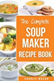 Soup Maker Recipe Book: Soup Recipe Book Soup Maker Cookbook Soup Maker Made Easy Soup Maker Cook Books Soup Maker Recipes: Soup Maker Cookery Books Soup Cleanse Soup Recipes Cookbook