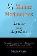 1/2 Minute Meditations Anyone can do Anywhere: A simple practice to calm emotions and sharpen focus or expand intuition and enhance creativity Kindle Edition