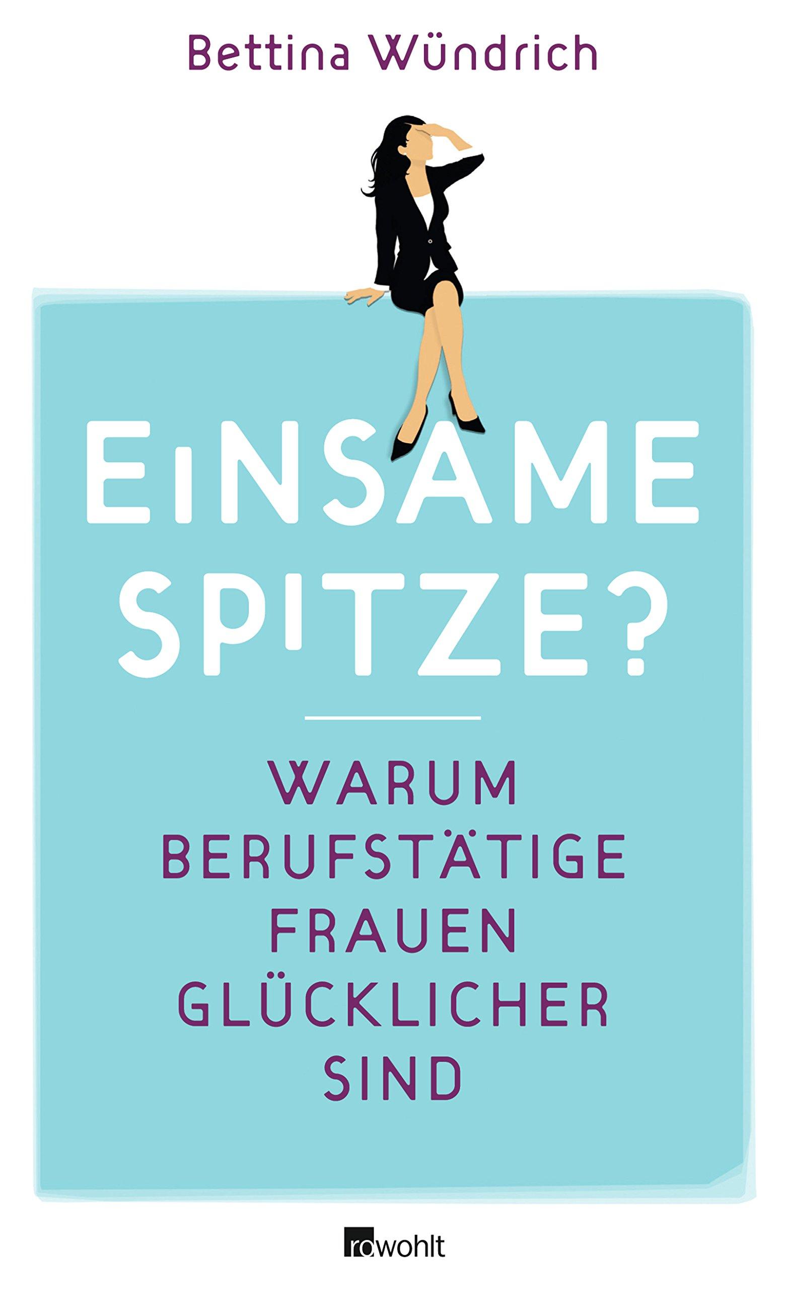 Einsame Spitze?: Warum berufstätige Frauen glücklicher sind Broschiert – 15. Juli 2011 Bettina Wündrich Rowohlt Buchverlag 349807380X Deutschland