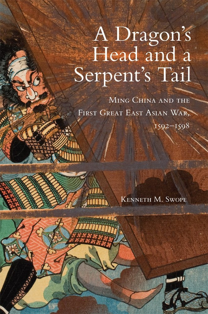 A Dragon's Head and a Serpent's Tail: Ming China and the First Great East Asian War, 1592–1598 (Campaigns and Commanders Series)