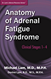 Anatomy of Adrenal Fatigue Syndrome: Clinical Stages 1– 4 (Dr. Lam's Adrenal Recovery Series Book 2)