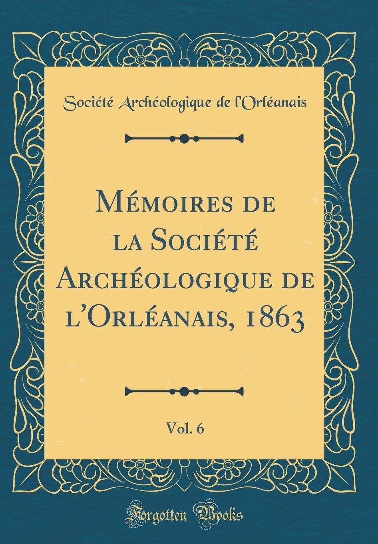 Download Mémoires de la Société Archéologique de l'Orléanais, 1863, Vol. 6 (Classic Reprint) (French Edition) pdf epub