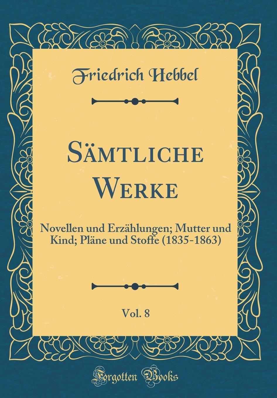 Download Sämtliche Werke, Vol. 8: Novellen und Erzählungen; Mutter und Kind; Pläne und Stoffe (1835-1863) (Classic Reprint) (German Edition) pdf