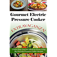 Gourmet Electric Pressure Cooker Extravaganza!: Create Easy Gourmet Meals at Home Using My Favorite Pressure Cooker Recipes (Andrea Silver Healthy Recipes Book 6) (English Edition)