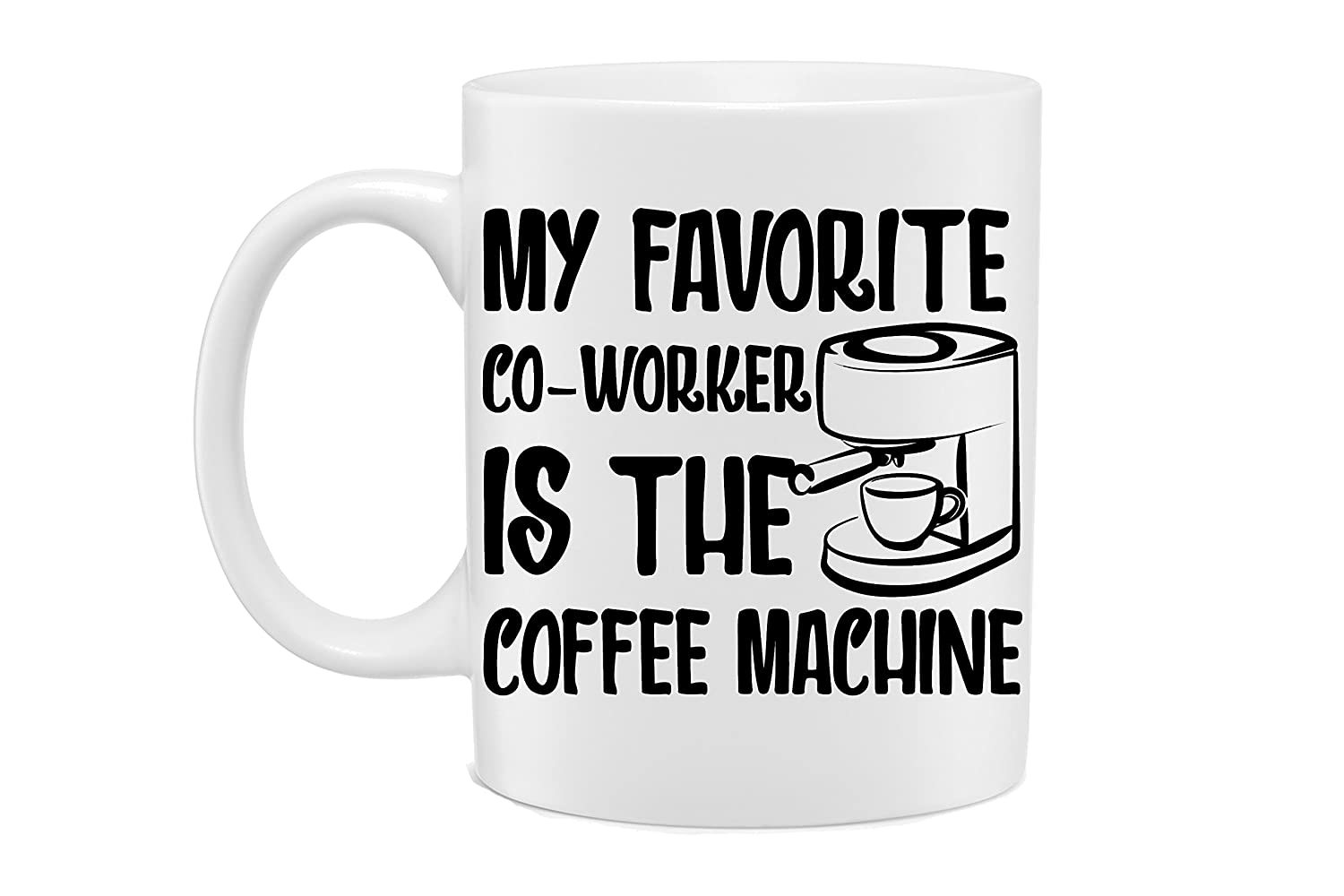 Great Gift for Boss Teachers and Everyone by Mad Ink Fashions Novelty Coffee Mug White 11 Oz Co-Works Funny Coffee Mug Employees My Favorite Co-Workers is The Coffee Machine