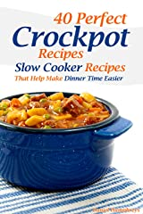 40 Perfect Crockpot Recipes: Slow Cooker Recipes That Help Make Dinner Time Easier Kindle Edition