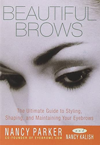 Beautiful Brows: The Ultimate Guide to Styling; Shaping; and Maintaining Your Eyebrows