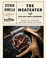 The Meateater Fish And Game Cookbook: Recipes And