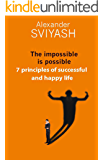 The impossible is possible.  7 principles of successful and happy life (Reasonable world Book 2)