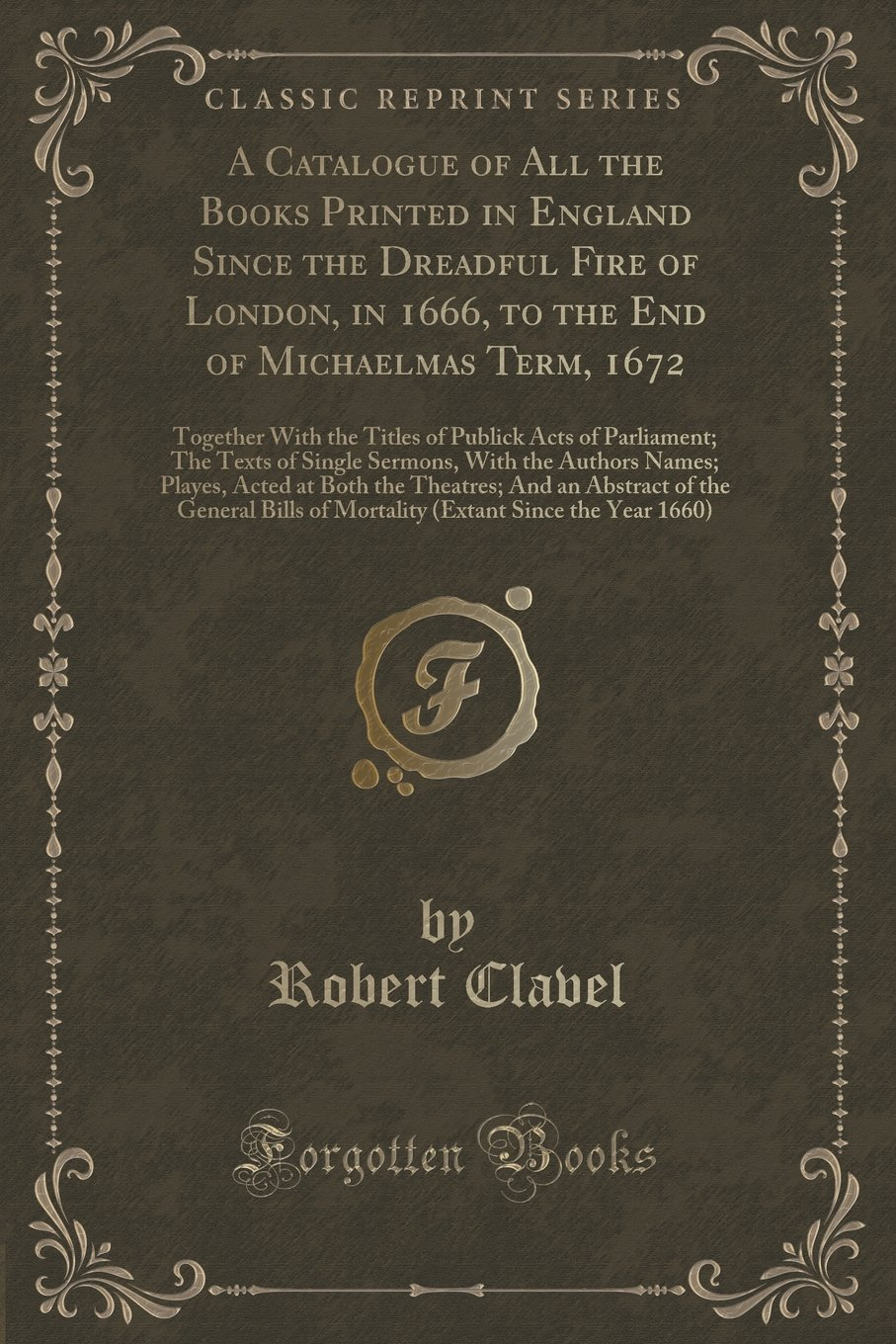 Read Online A Catalogue of All the Books Printed in England Since the Dreadful Fire of London, in 1666, to the End of Michaelmas Term, 1672: Together With the ... With the Authors Names; Playes, Acted at ebook