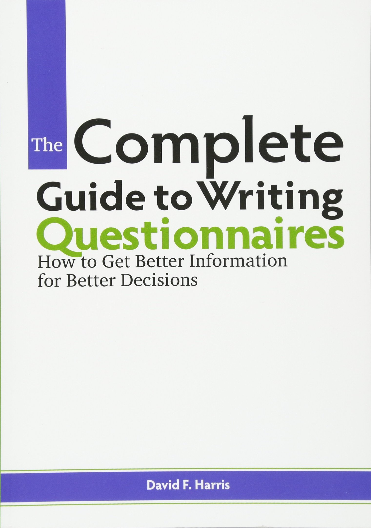The Complete Guide to Writing Questionnaires: How to Get Better Information  for Better Decisions: David F. Harris: 9780615917672: Amazon.com: Books