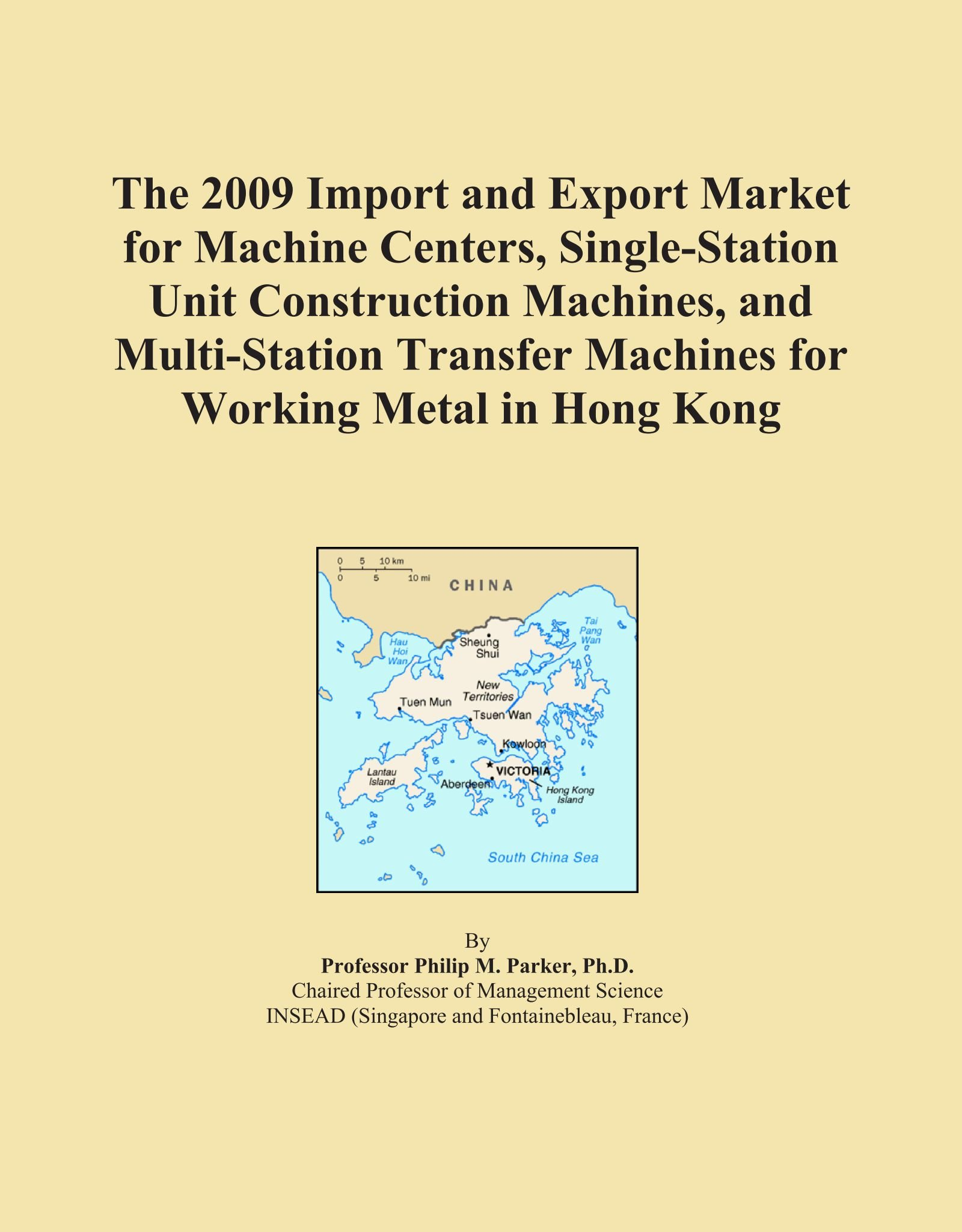 Read Online The 2009 Import and Export Market for Machine Centers, Single-Station Unit Construction Machines, and Multi-Station Transfer Machines for Working Metal in Hong Kong pdf