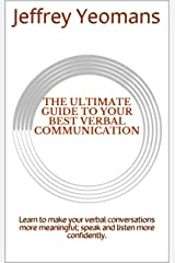 The Ultimate Guide to Your Best Verbal Communication: Learn to make your verbal conversations more meaningful; speak and listen more confidently. Kindle Edition