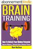 BRAIN TRAINING: How To Unlock Your Hidden Potential - Improve Memory, Concentration & Mental Fitness (Cognitive Skills, Brain Power, Mindfulness Techniques, ... Techniques, Brain Health) (English Edition)