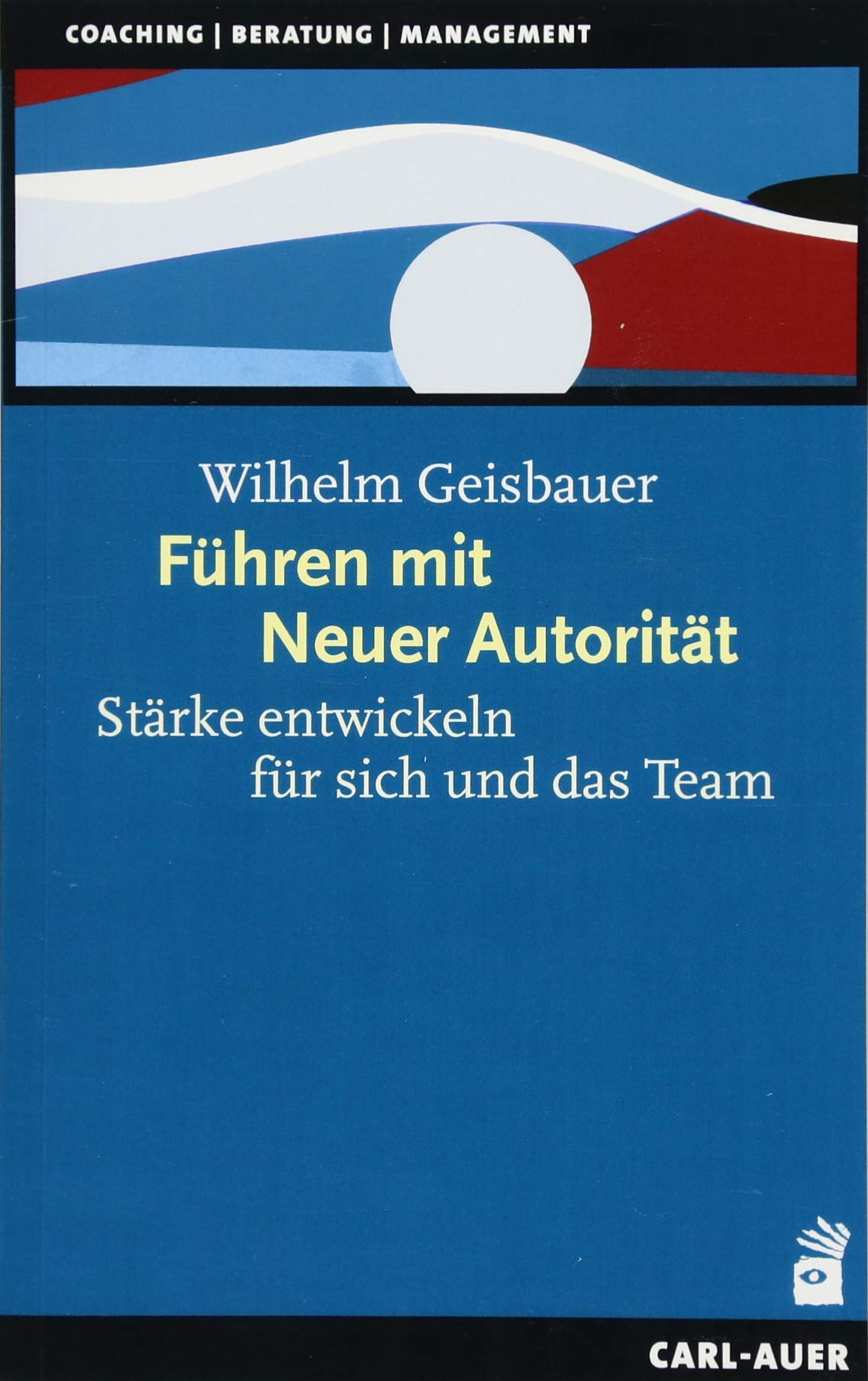 Führen mit Neuer Autorität: Stärke entwickeln für sich und das Team