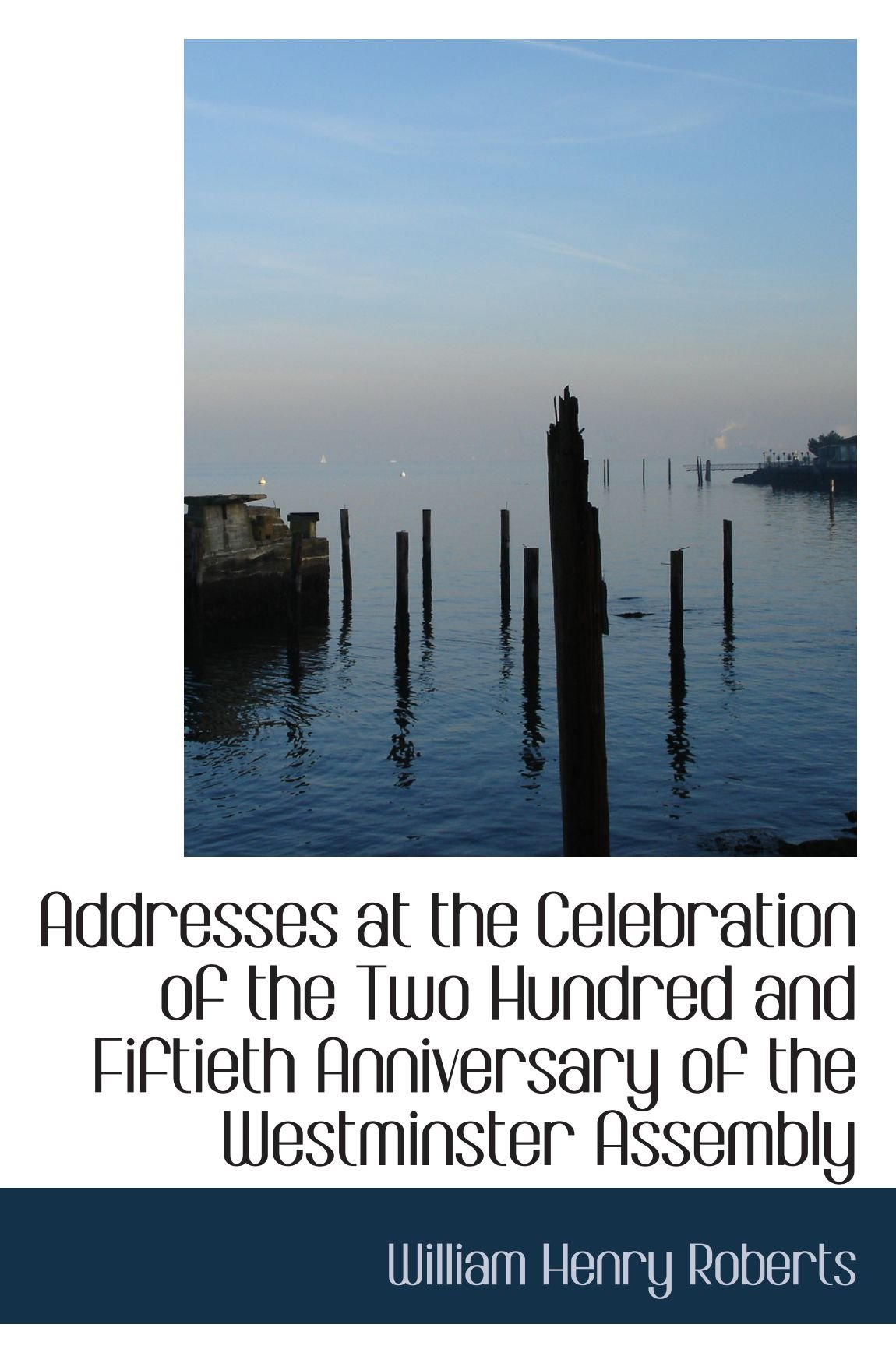 Addresses at the Celebration of the Two Hundred and Fiftieth Anniversary of the Westminster Assembly PDF
