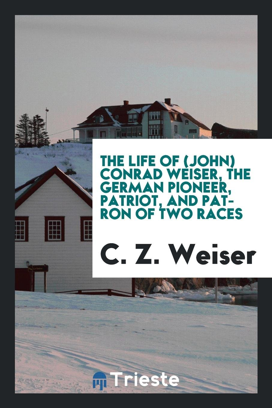 Read Online The Life of (John) Conrad Weiser, the German Pioneer, Patriot, and Patron of Two Races ebook