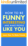 HOW TO WIN FRIENDS: How to be funny, interesting, and make people like you  (Learn How To Make Friends, Humor, Humorous Books, How to be a Comedian, How To Make People Laugh)