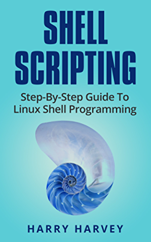 SHELL SCRIPTING: Learn Linux Shell Programming Step-By-Step (Bash Scripting; UNIX)