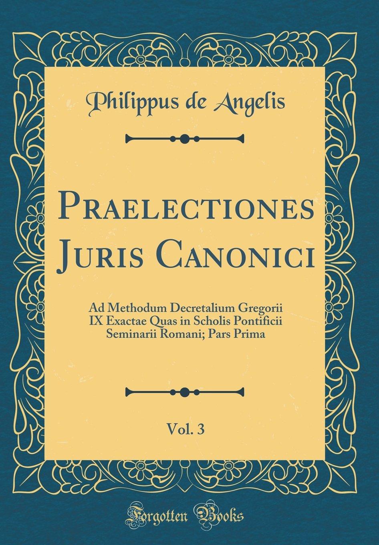 Download Praelectiones Juris Canonici, Vol. 3: Ad Methodum Decretalium Gregorii IX Exactae Quas in Scholis Pontificii Seminarii Romani; Pars Prima (Classic Reprint) (Latin Edition) PDF