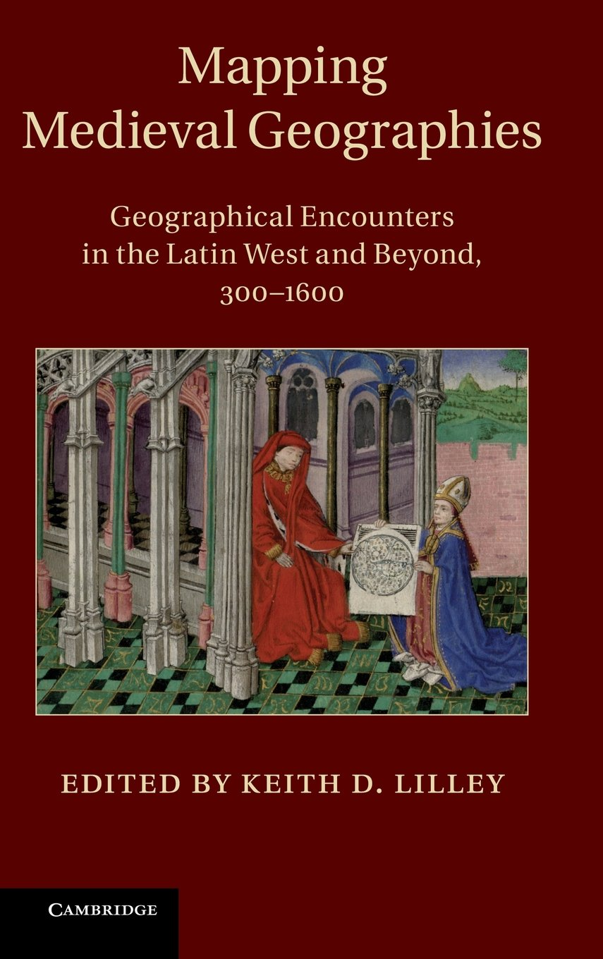 Mapping Medieval Geographies: Geographical Encounters in the Latin West and Beyond, 300-1600
