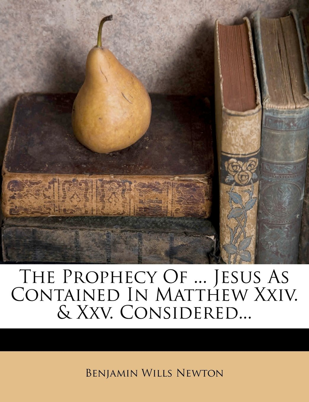 The Prophecy Of ... Jesus As Contained In Matthew Xxiv. & Xxv. Considered... pdf