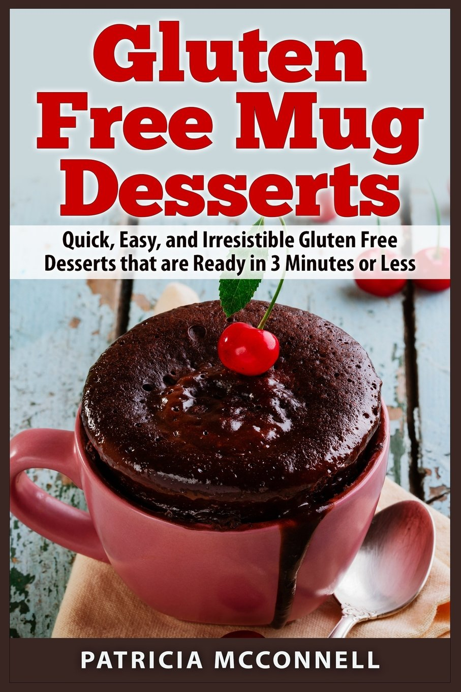 Read Online Gluten Free Mug Desserts: Quick, Easy, and Irresistable Gluten Free Desserts that are Ready in 3 Minutes or Less PDF