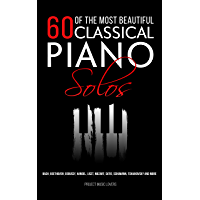 60 Of The Most Beautiful Classical Piano Solos: Bach, Beethoven, Debussy, Handel, Liszt, Mozart, Satie, Schumann… book cover