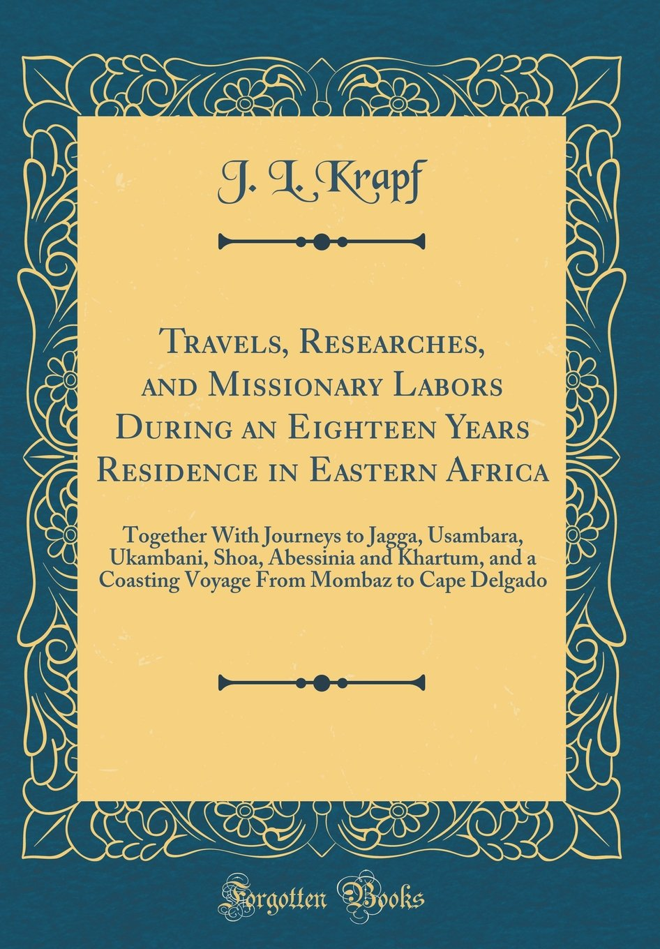 Travels, Researches, and Missionary Labors During an Eighteen Years Residence in Eastern Africa: Together With Journeys to Jagga, Usambara, Ukambani, ... From Mombaz to Cape Delgado (Classic Reprint) ebook