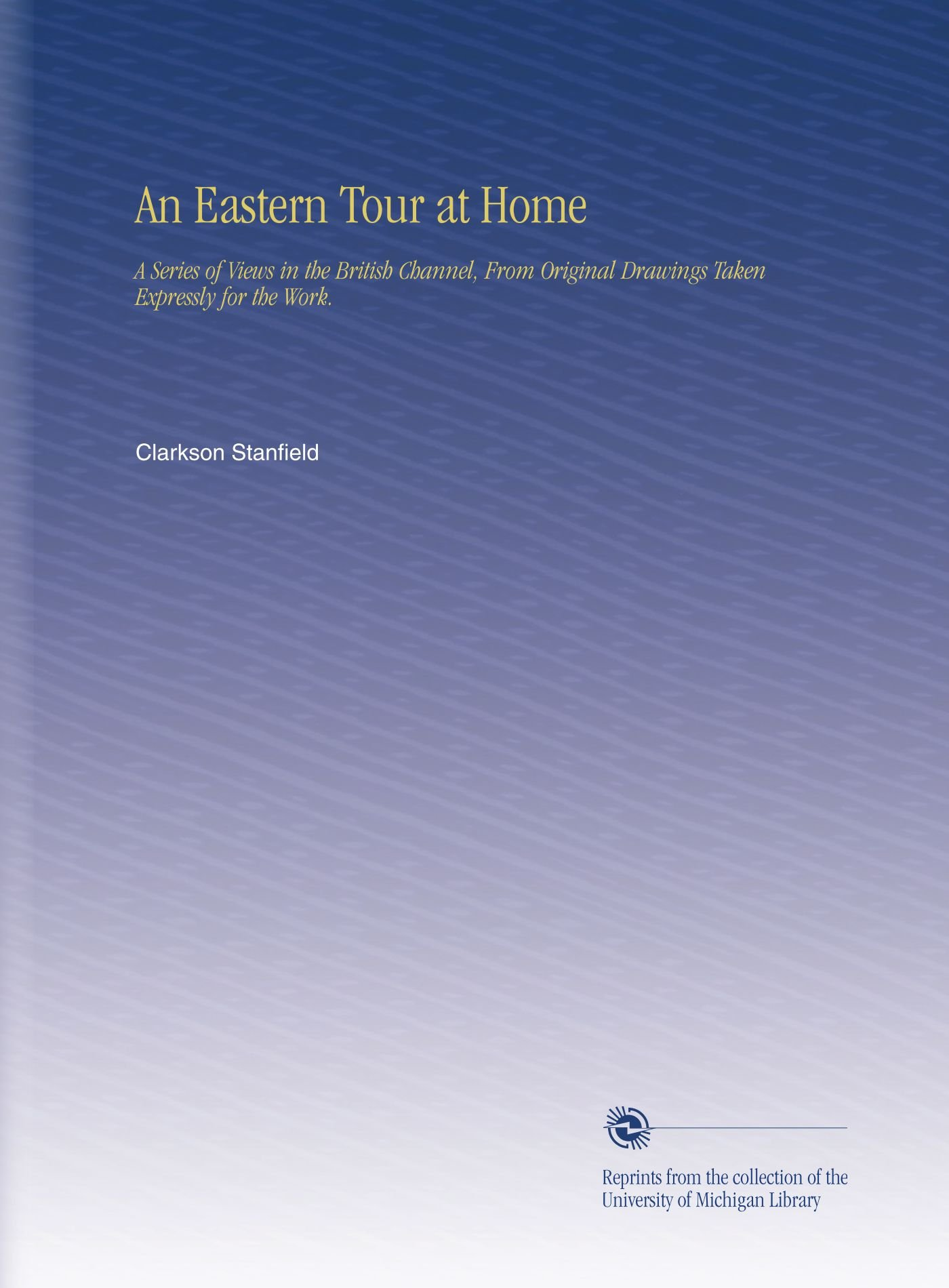 Read Online An Eastern Tour at Home: A Series of Views in the British Channel, From Original Drawings Taken Expressly for the Work. pdf