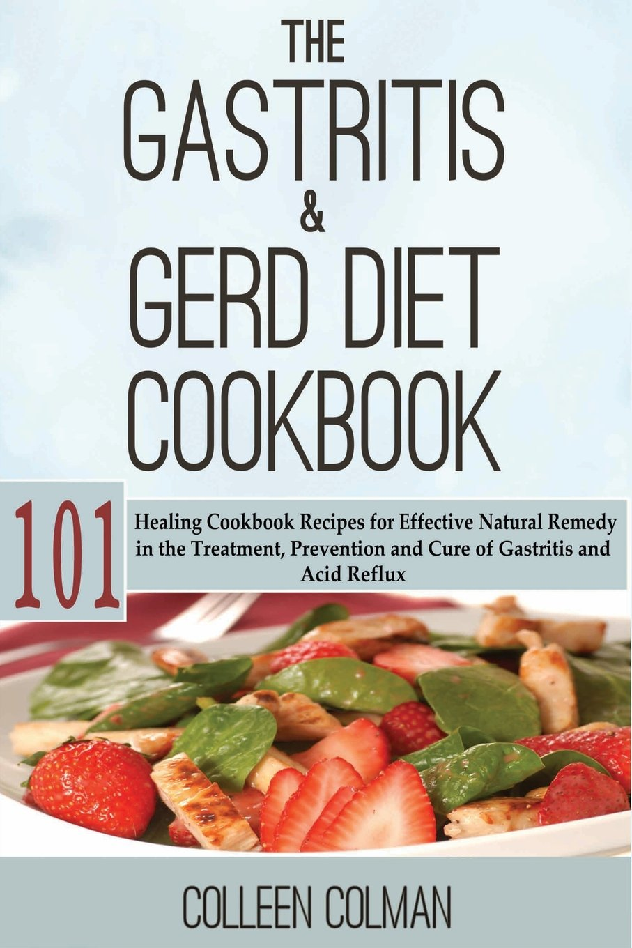 The Gastritis And GERD Diet Cookbook  101 Healing Cookbook Recipes For Effective Natural Remedy In The Treatment Prevention And Cure Of Gastritis And Acid Reflux