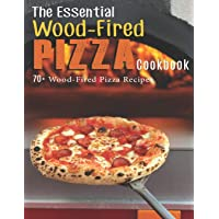 The Essential Wood-Fired Pizza Cookbook: 70+ Wood-Fired Pizza Recipes