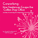 Coworking: How Freelancers Escape the Coffee Shop Office and Tales of Community from Independents Around the World (English Edition)