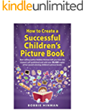 How to Create a Successful Children's Picture Book: A Step by Step Guide for Authors to Assist with Self-Publishing…