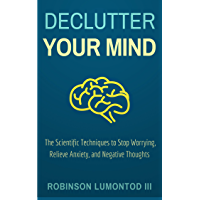 Declutter Your Mind: The Scientific Techniques to Stop Worrying, Relieve Anxiety, and Negative Thoughts (English Edition)