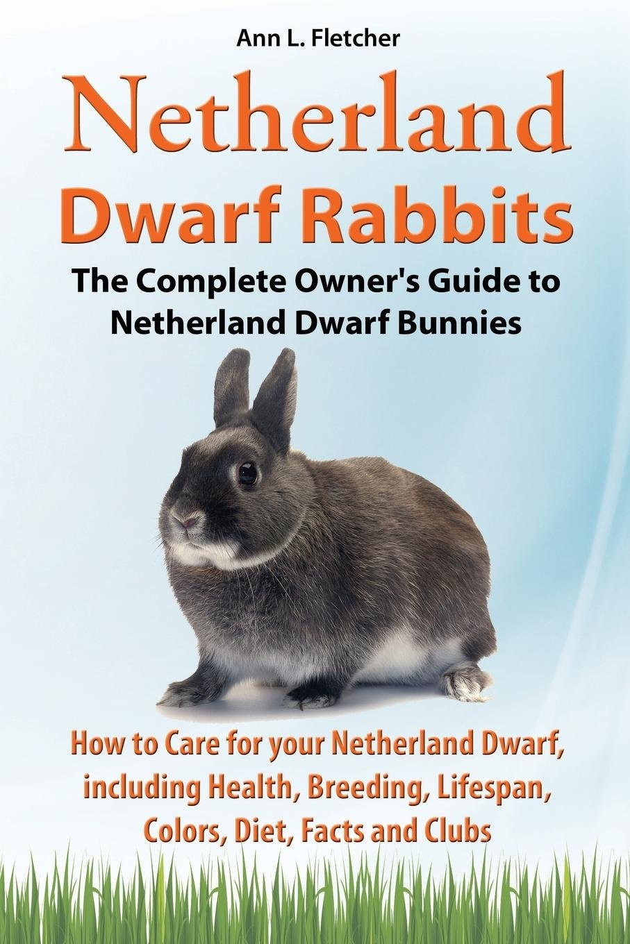 Download Netherland Dwarf Rabbits, The Complete Owner's Guide to Netherland Dwarf Bunnies, How to Care for your Netherland Dwarf, including Health, Breeding, Lifespan, Colors, Diet, Facts and Clubs pdf epub