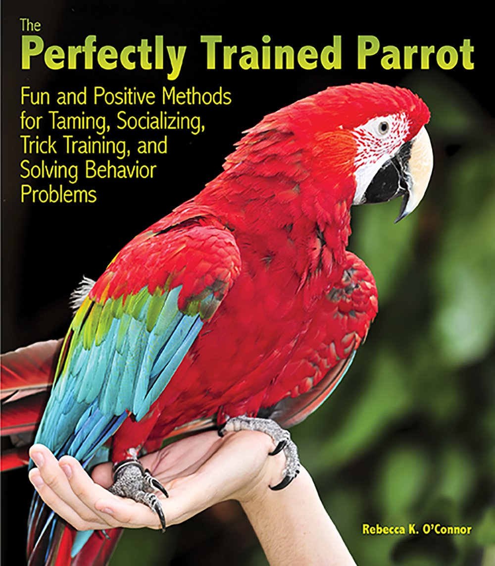 The Perfectly Trained Parrot: Fun and Positive Methods for Taming, Socializing, Trick Training, Release and Solving Behavior Problems