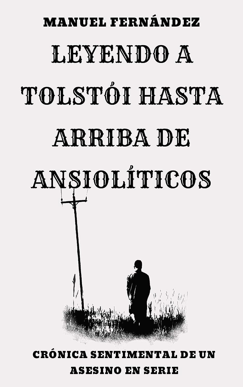 Leyendo a Tolstói hasta arriba de ansiolíticos: Crónica sentimental de un asesino en serie eBook: Fernández García, Manuel: Amazon.es: Tienda Kindle