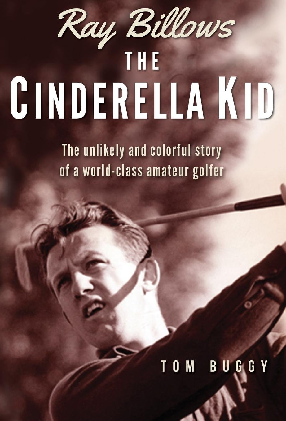 Ray Billows - The Cinderella Kid: The Unlikely and Colorful Story of a World-Class Amateur Golfer pdf epub