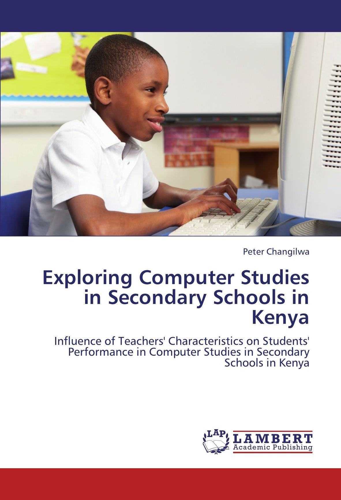 Exploring Computer Studies in Secondary Schools in Kenya: Influence of Teachers' Characteristics on Students' Performance in Computer Studies in  Secondary Schools in Kenya PDF