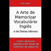 A Arte de Memorizar Vocabulário Inglês e de Outros Idiomas: Como absorver rapidamente listas de milhares de palavras