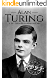Alan Turing: A Life From Beginning to End (World War 2 Biographies Book 7)