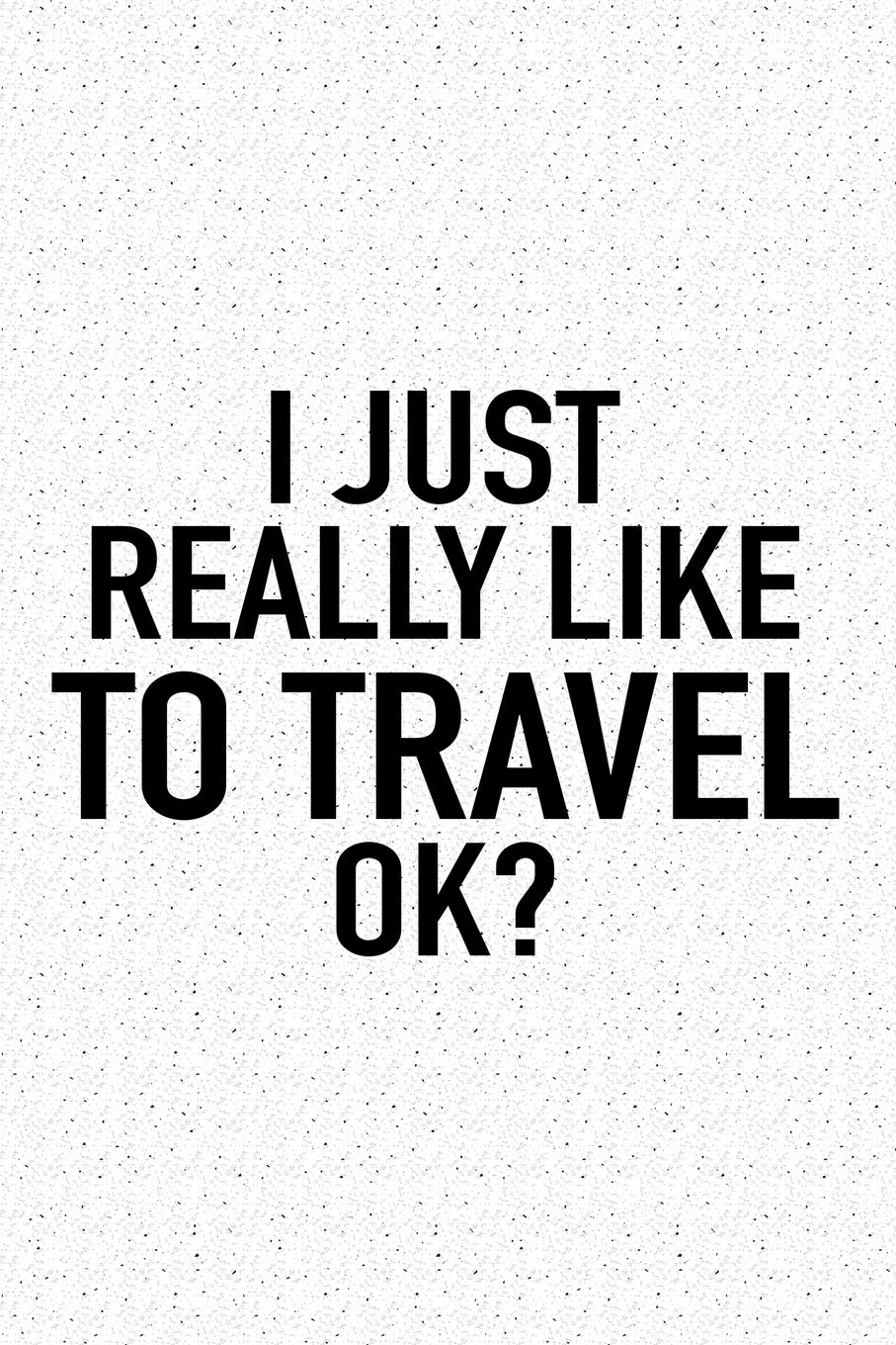 I Just Really Like To Travel Ok?: A 6×9 Inch Matte Softcover Journal Notebook With 120 Blank Lined Pages And A Funny Sarcastic Cover Slogan