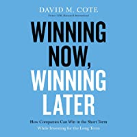 Winning Now, Winning Later: How Companies Can Win in the Short Term While Investing for the Long Term