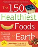 150 Healthiest Foods on Earth: The Surprising, Unbiased Truth About What You Should Eat and Why