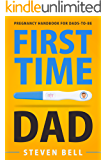 First Time Dad: Pregnancy Handbook for Dads-To-Be (What to Expect for the Next 9 Months 1)