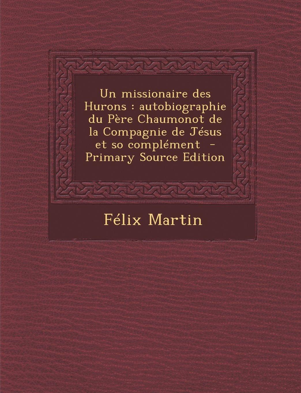 Read Online Un missionaire des Hurons: autobiographie du Père Chaumonot de la Compagnie de Jésus et so complément (French Edition) PDF