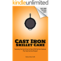 CAST IRON SKILLET CARE: Seasoning Cast Iron and Care for New and Old Cast Iron Cookware Plus Tasty Cast Iron Skillet Recipes (Cast Iron - Everything You Need To Know Book 1)