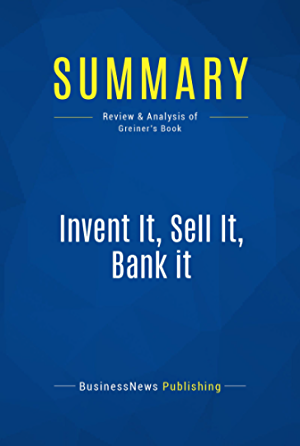 Summary: Invent It; Sell It; Bank it: Review and Analysis of Greiner's Book