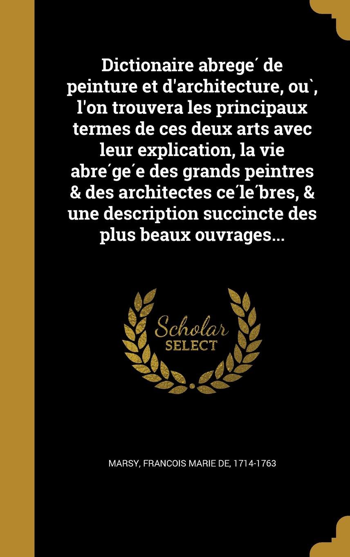 Read Online Dictionaire Abrege de Peinture Et D'Architecture, Ou, L'On Trouvera Les Principaux Termes de Ces Deux Arts Avec Leur Explication, La Vie Abre GE E Des ... Des Plus Beaux Ouvrages... (French Edition) PDF